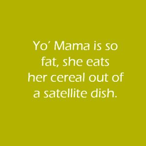 Yo'-Mama-is-so-fat-she-eats-her-cereal-out-of-a-satellite-dish